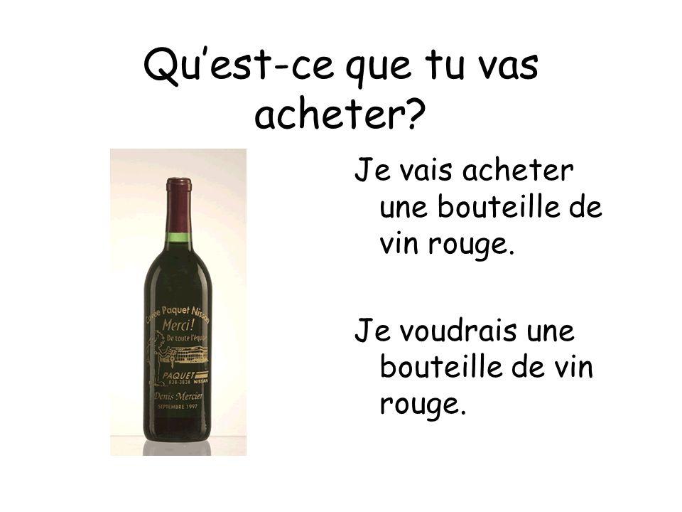 Quest-ce que tu vas acheter? Je vais acheter une bouteille de vin rouge. Je voudrais une bouteille de vin rouge.