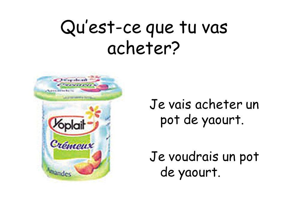 Quest-ce que tu vas acheter? Je vais acheter un pot de yaourt. Je voudrais un pot de yaourt.