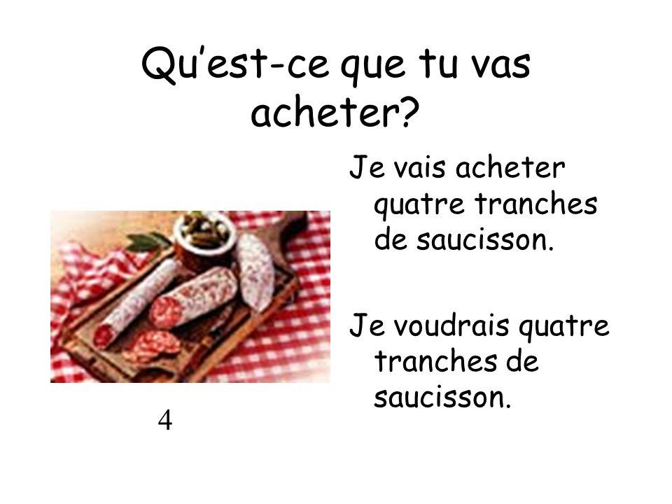 Quest-ce que tu vas acheter? Je vais acheter quatre tranches de saucisson. Je voudrais quatre tranches de saucisson. 4