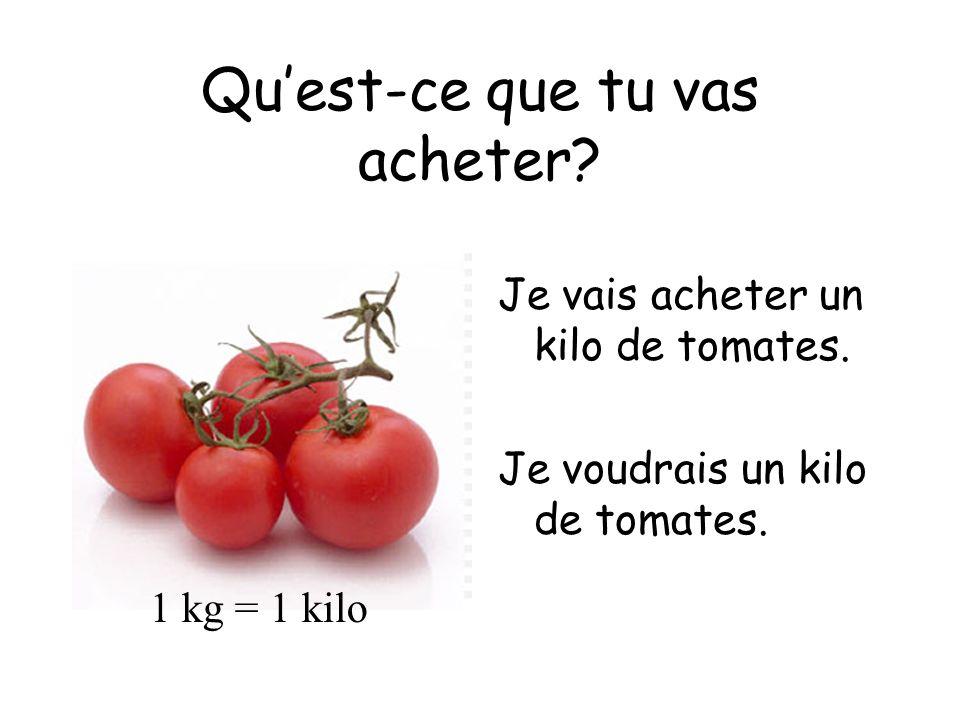 Quest-ce que tu vas acheter? Je vais acheter un kilo de tomates. Je voudrais un kilo de tomates. 1 kg = 1 kilo