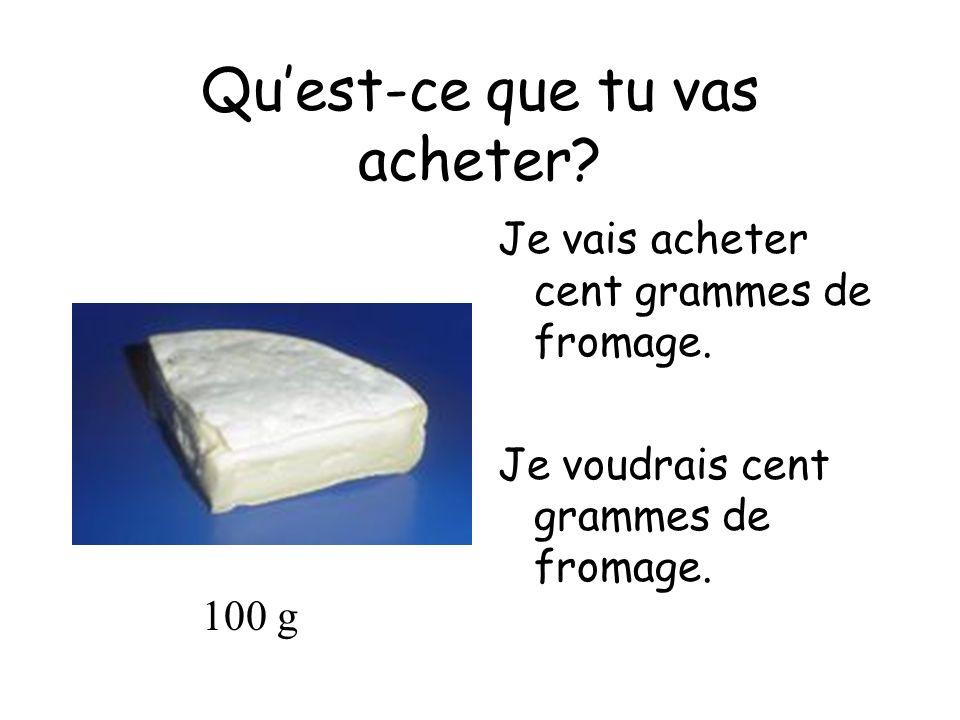 Quest-ce que tu vas acheter? Je vais acheter cent grammes de fromage. Je voudrais cent grammes de fromage. 100 g