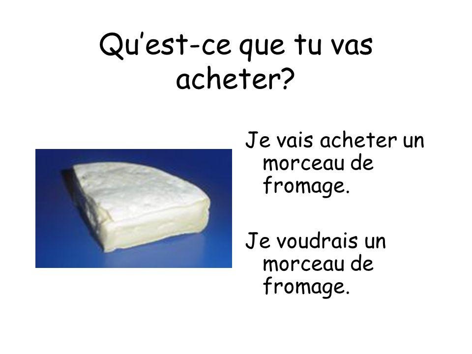 Quest-ce que tu vas acheter? Je vais acheter un morceau de fromage. Je voudrais un morceau de fromage.