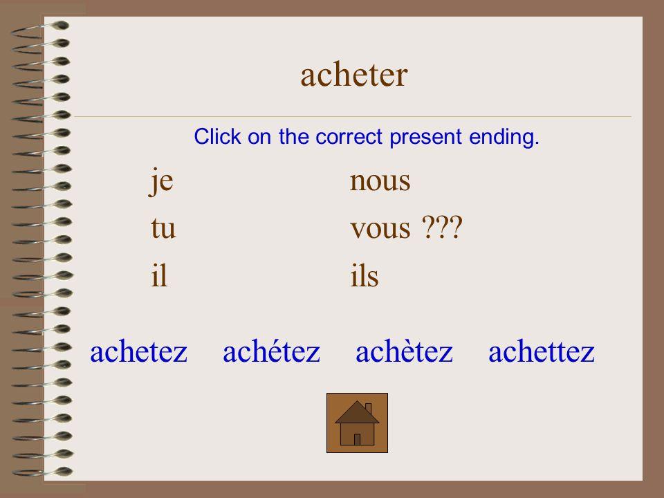 je nous ??? tu vous il ils Click on the correct present ending. acheter achètonsachetonsachétonsachettons