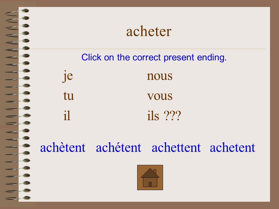 je nous tu vous ??? il ils Click on the correct present ending. acheter achètezachetezachétezachettez