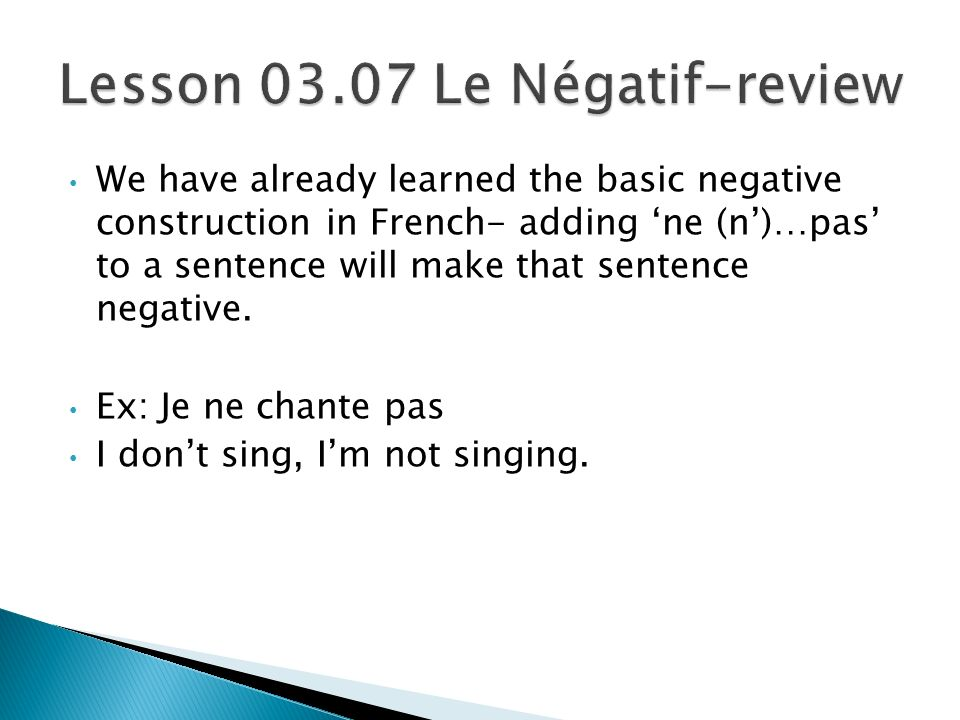 We have already learned the basic negative construction in French- adding ne (n)…pas to a sentence will make that sentence negative.