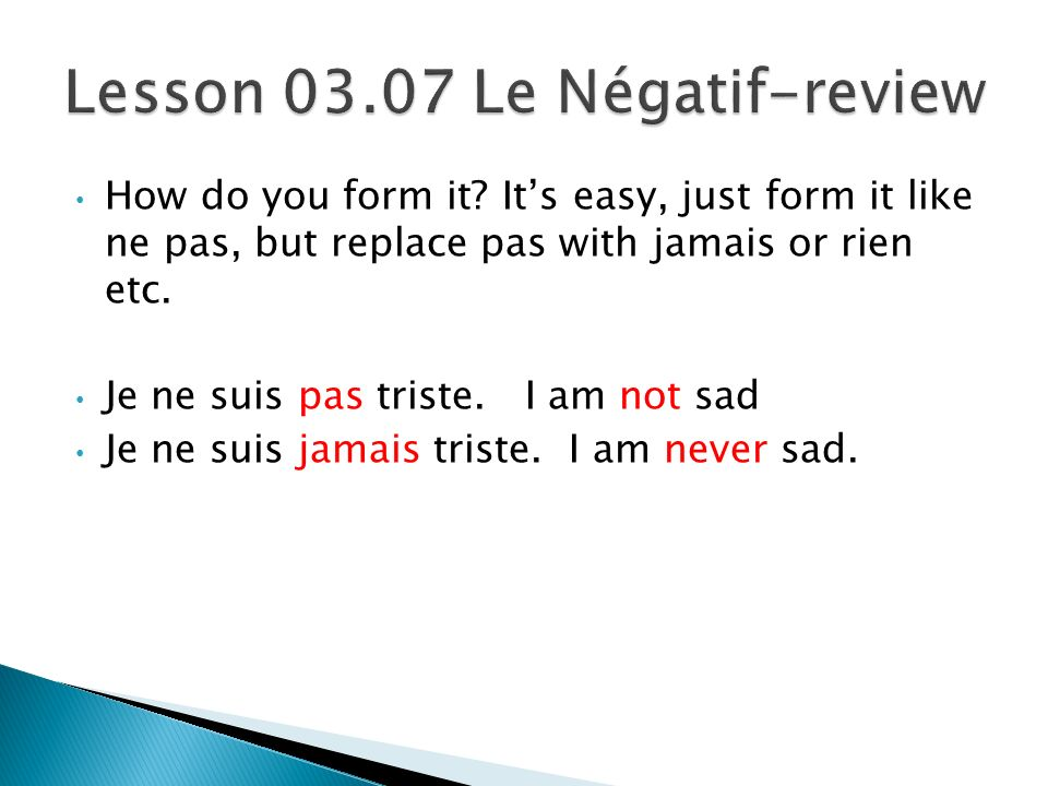 How do you form it.Its easy, just form it like ne pas, but replace pas with jamais or rien etc.