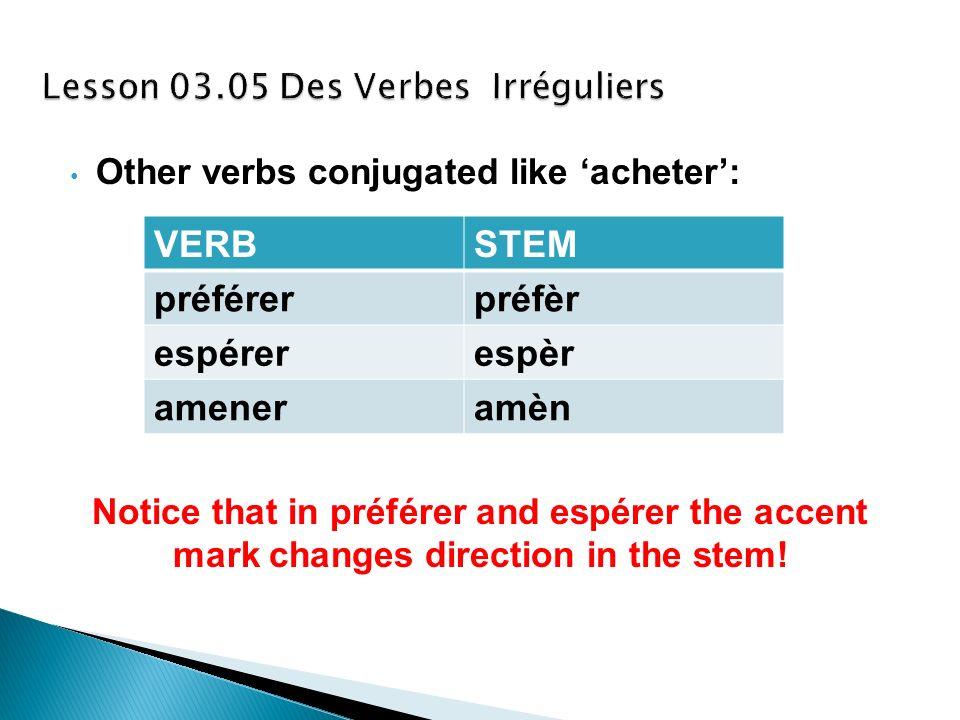 Other verbs conjugated like acheter: Notice that in préférer and espérer the accent mark changes direction in the stem! VERBSTEM préférerpréfèr espére