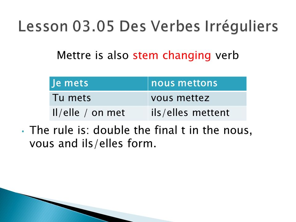 Mettre is also stem changing verb The rule is: double the final t in the nous, vous and ils/elles form.