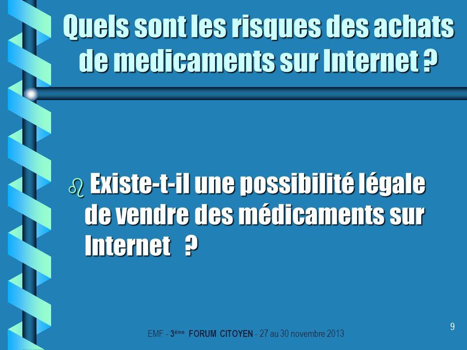 9 b Existe-t-il une possibilité légale de vendre des médicaments sur Internet ? EMF - 3 ème FORUM CITOYEN - 27 au 30 novembre 2013 Quels sont les risq