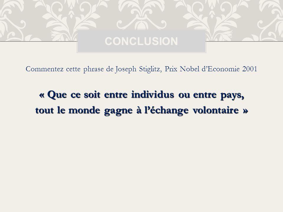 Commentez cette phrase de Joseph Stiglitz, Prix Nobel dEconomie 2001 « Que ce soit entre individus ou entre pays, tout le monde gagne à léchange volon