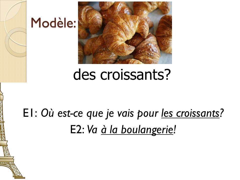 Modèle: E1: Où est-ce que je vais pour les croissants E2: Va à la boulangerie! des croissants