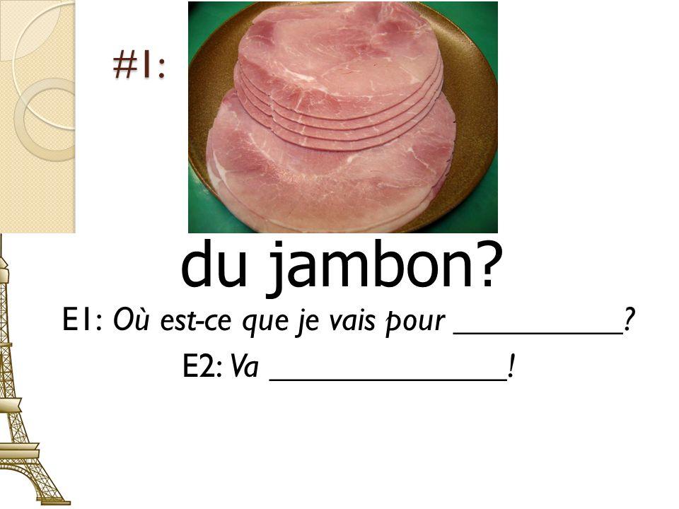 #1: du jambon E1: Où est-ce que je vais pour __________ E2: Va ______________!