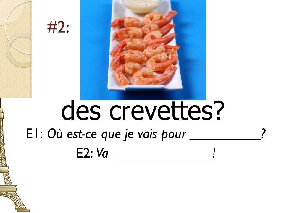 #2: des crevettes E1: Où est-ce que je vais pour __________ E2: Va ______________!