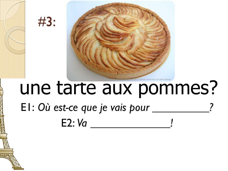 #3: une tarte aux pommes? E1: Où est-ce que je vais pour __________? E2: Va ______________!