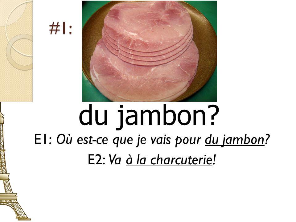 #1: du jambon? E1: Où est-ce que je vais pour du jambon? E2: Va à la charcuterie!