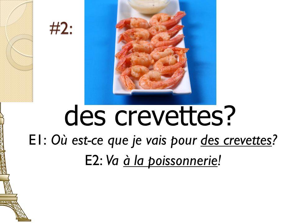 #2: des crevettes? E1: Où est-ce que je vais pour des crevettes? E2: Va à la poissonnerie!
