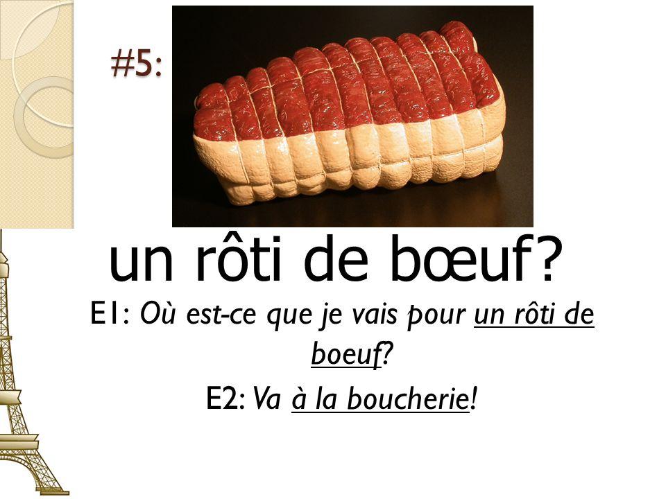 #5: un rôti de bœuf E1: Où est-ce que je vais pour un rôti de boeuf E2: Va à la boucherie!