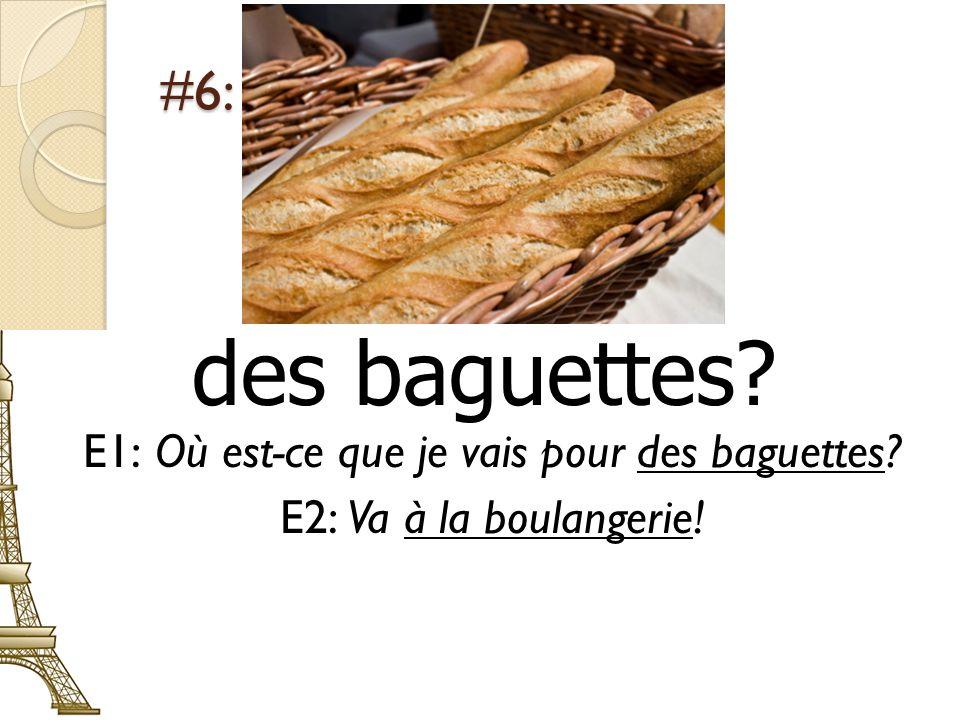 #6: des baguettes? E1: Où est-ce que je vais pour des baguettes? E2: Va à la boulangerie!