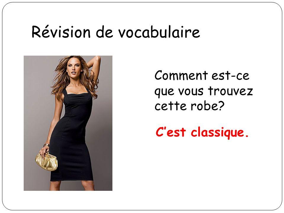 Révision de vocabulaire Comment est-ce que vous trouvez cette robe? Cest classique.