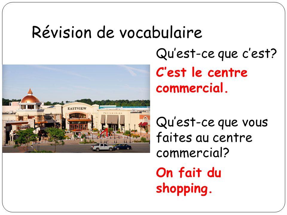 Révision de vocabulaire Quest-ce que cest? Cest le centre commercial. Quest-ce que vous faites au centre commercial? On fait du shopping.
