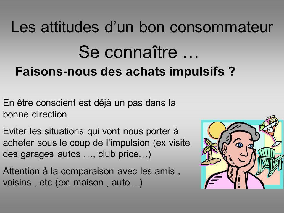 Les attitudes dun bon consommateur Se connaître … Faisons-nous des achats impulsifs ? En être conscient est déjà un pas dans la bonne direction Eviter