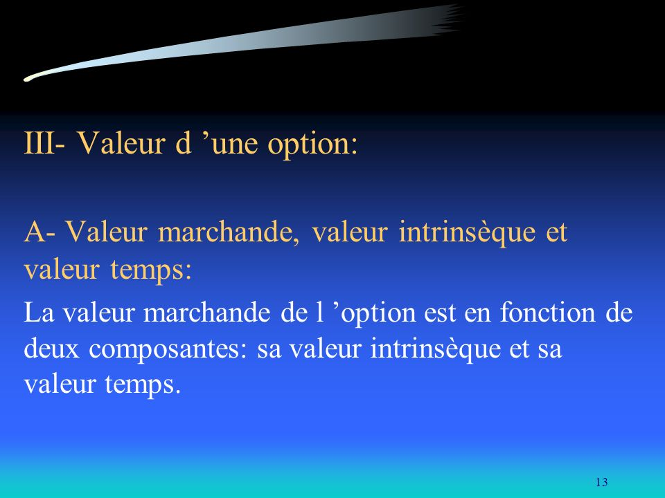 13 III- Valeur d une option: A- Valeur marchande, valeur intrinsèque et valeur temps: La valeur marchande de l option est en fonction de deux composan