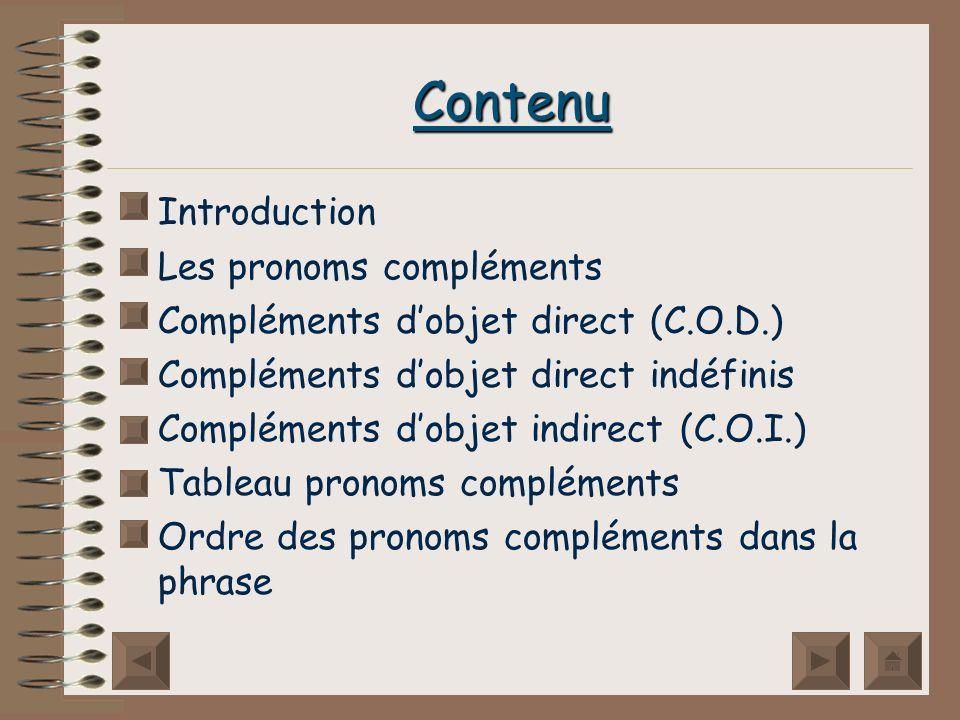 Contenu Introduction Les pronoms compléments Compléments dobjet direct (C.O.D.) Compléments dobjet direct indéfinis Compléments dobjet indirect (C.O.I.) Tableau pronoms compléments Ordre des pronoms compléments dans la phrase