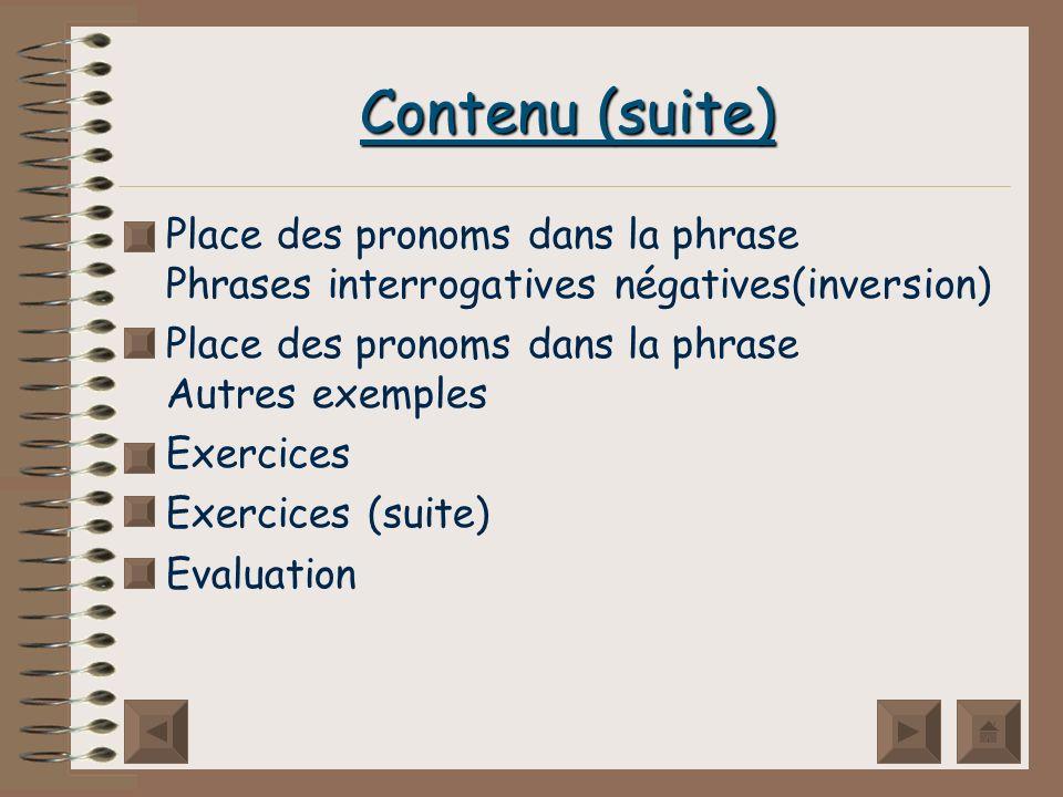 Contenu (suite) Place des pronoms dans la phrase Phrases interrogatives négatives(inversion) Place des pronoms dans la phrase Autres exemples Exercices Exercices (suite) Evaluation