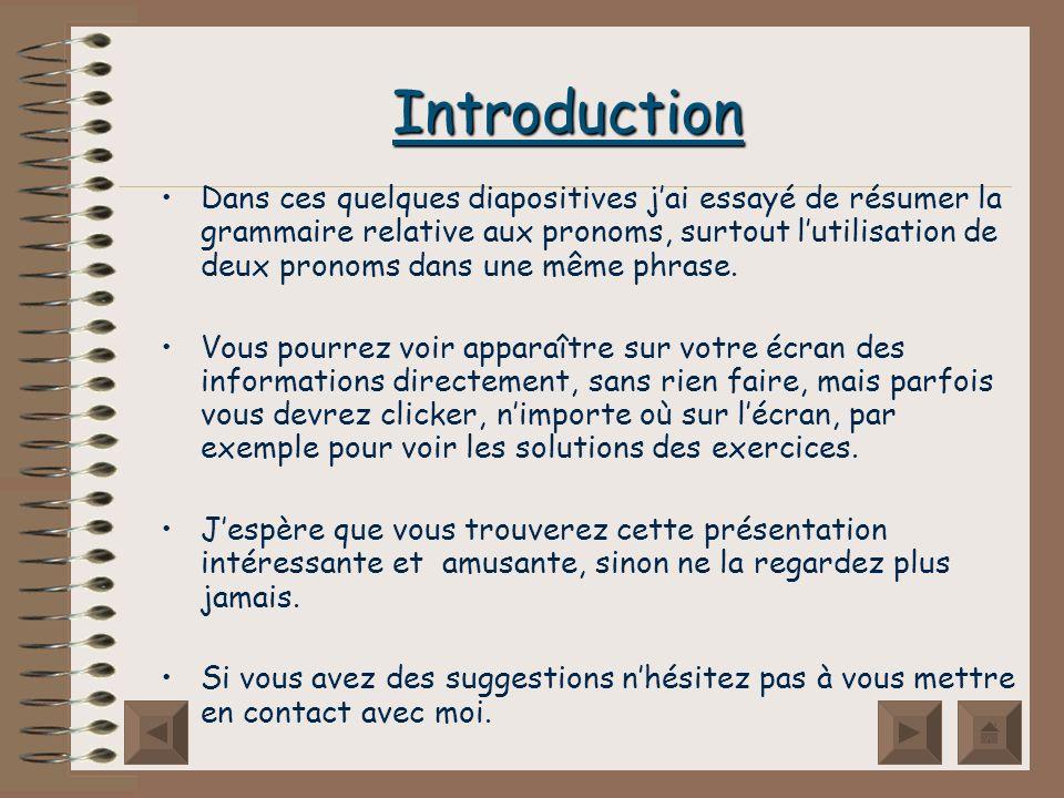 Introduction Dans ces quelques diapositives jai essayé de résumer la grammaire relative aux pronoms, surtout lutilisation de deux pronoms dans une même phrase.