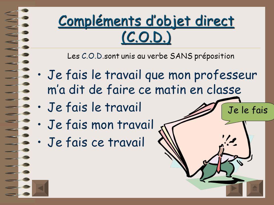 Compléments dobjet direct (C.O.D.) Je fais le travail que mon professeur ma dit de faire ce matin en classe Je fais le travail Je fais mon travail Je fais ce travail Je le fais Les C.O.D.sont unis au verbe SANS préposition
