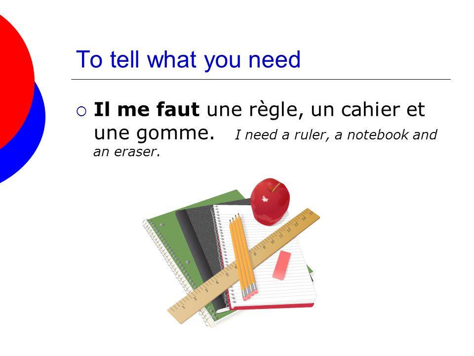 To tell what you need Il me faut une règle, un cahier et une gomme. I need a ruler, a notebook and an eraser.