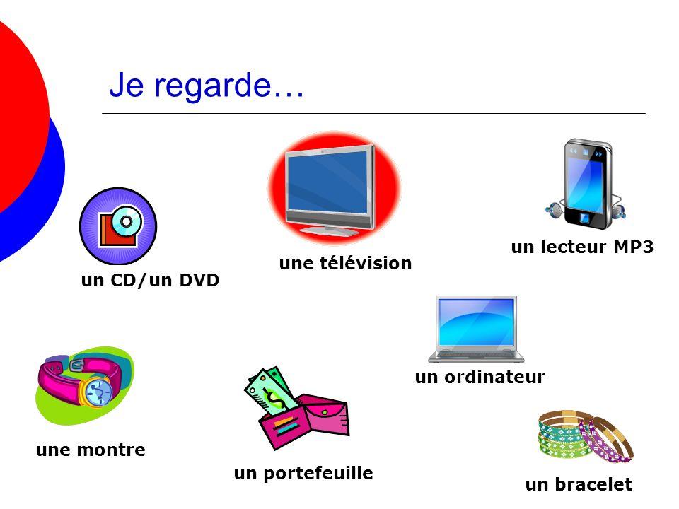 Je regarde… un CD/un DVD un ordinateur un portefeuille une montre un bracelet une télévision un lecteur MP3