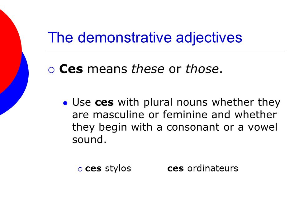 The demonstrative adjectives Ces means these or those. Use ces with plural nouns whether they are masculine or feminine and whether they begin with a