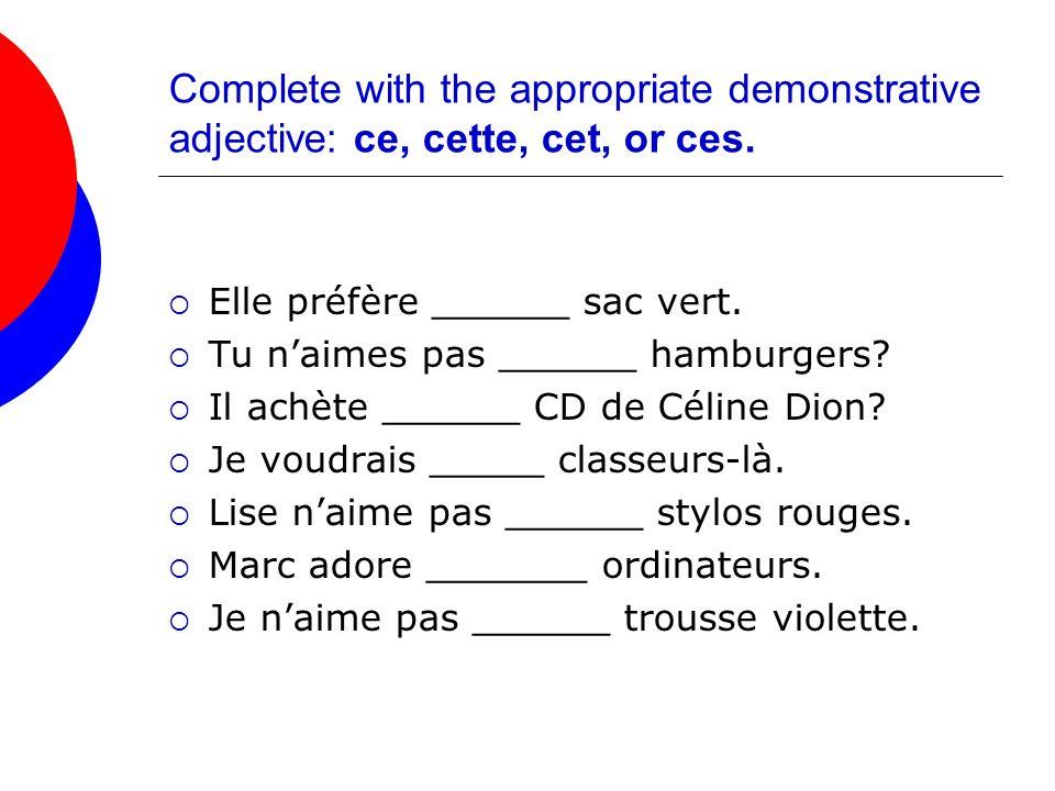 Complete with the appropriate demonstrative adjective: ce, cette, cet, or ces. Elle préfère ______ sac vert. Tu naimes pas ______ hamburgers? Il achèt