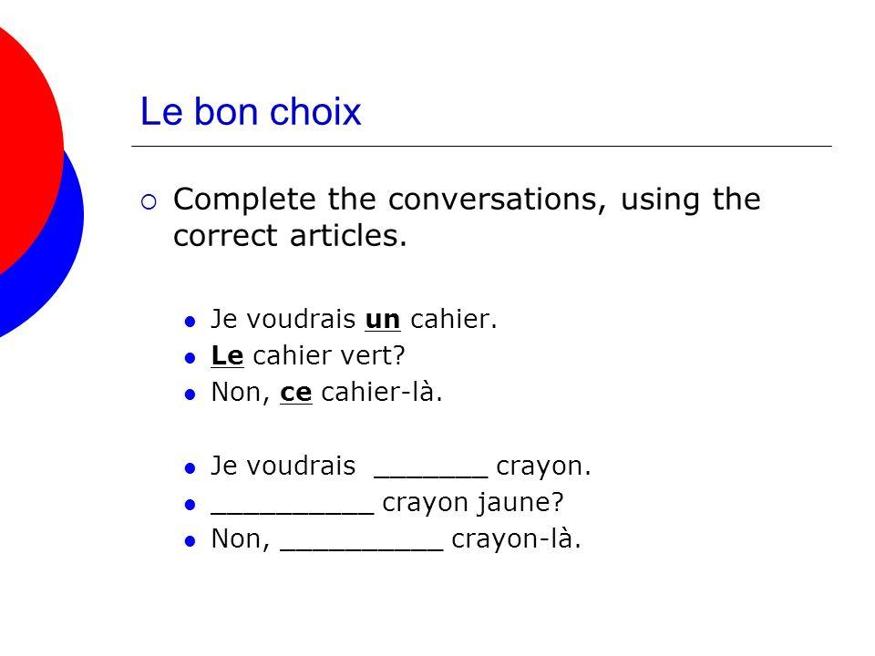 Le bon choix Complete the conversations, using the correct articles. Je voudrais un cahier. Le cahier vert? Non, ce cahier-là. Je voudrais _______ cra