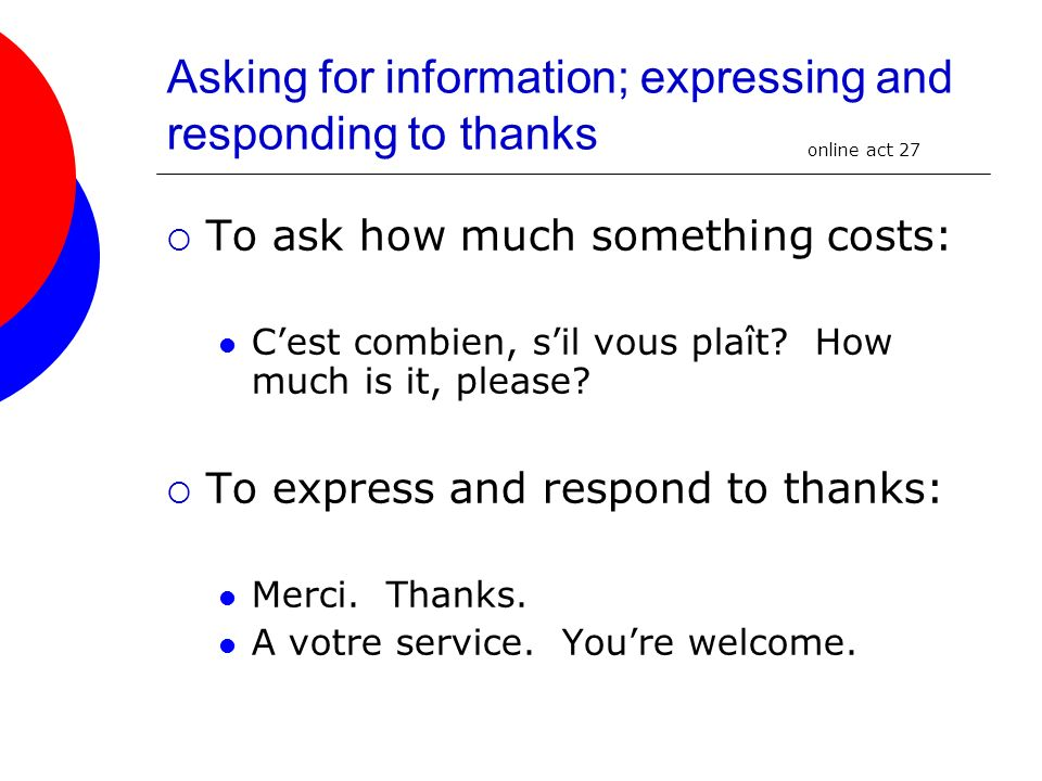 Asking for information; expressing and responding to thanks To ask how much something costs: Cest combien, sil vous plaît? How much is it, please? To