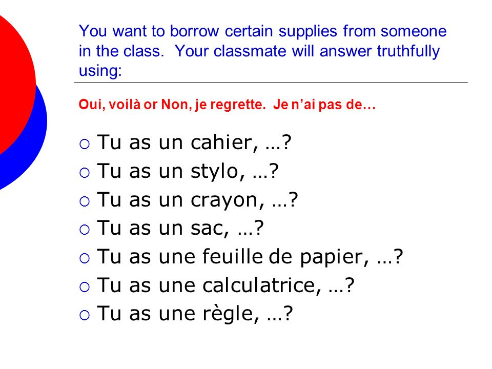 You want to borrow certain supplies from someone in the class. Your classmate will answer truthfully using: Oui, voilà or Non, je regrette. Je nai pas