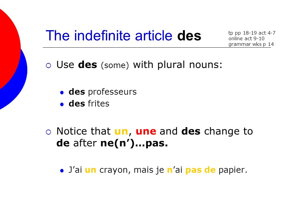 The indefinite article des Use des (some) with plural nouns: des professeurs des frites Notice that un, une and des change to de after ne(n)…pas. Jai