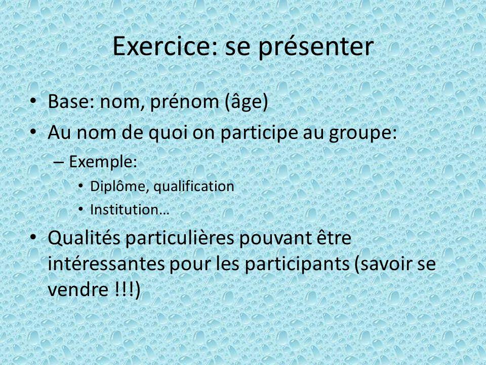 Exercice: se présenter Base: nom, prénom (âge) Au nom de quoi on participe au groupe: – Exemple: Diplôme, qualification Institution… Qualités particul