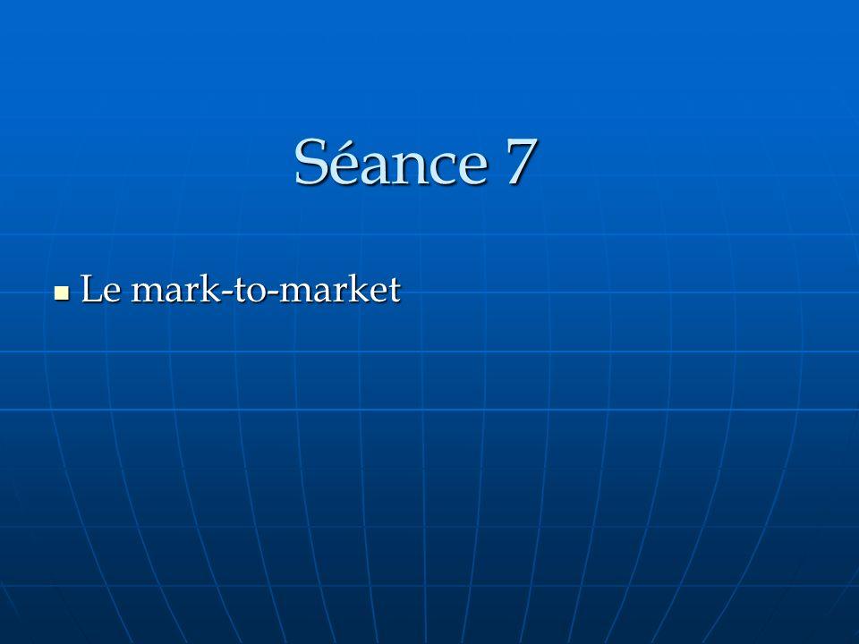 Séance 7 Le mark-to-market Le mark-to-market