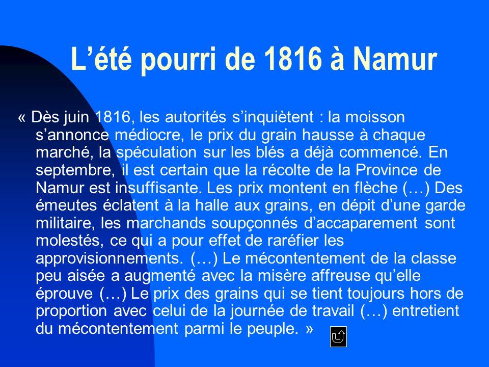 Lété pourri de 1816 à Namur « Dès juin 1816, les autorités sinquiètent : la moisson sannonce médiocre, le prix du grain hausse à chaque marché, la spéculation sur les blés a déjà commencé.