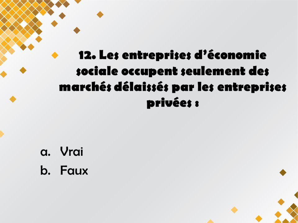 12. Les entreprises déconomie sociale occupent seulement des marchés délaissés par les entreprises privées : a.Vrai b.Faux