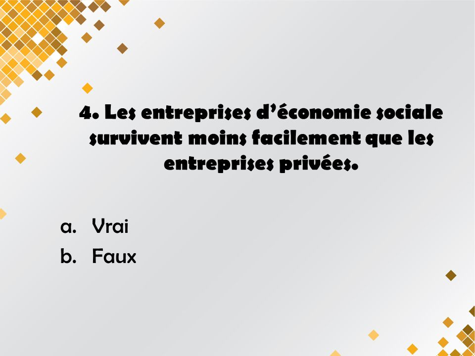 4.Les entreprises déconomie sociale survivent moins facilement que les entreprises privées.