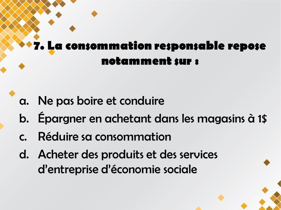 7. La consommation responsable repose notamment sur : a.Ne pas boire et conduire b.Épargner en achetant dans les magasins à 1$ c.Réduire sa consommati