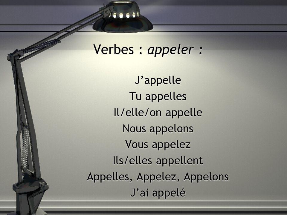 Verbes : appeler : Jappelle Tu appelles Il/elle/on appelle Nous appelons Vous appelez Ils/elles appellent Appelles, Appelez, Appelons Jai appelé Jappe