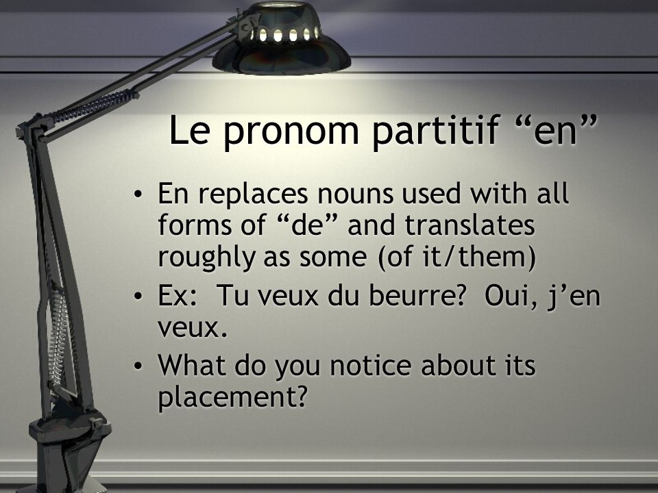 Le pronom partitif en En replaces nouns used with all forms of de and translates roughly as some (of it/them) Ex: Tu veux du beurre? Oui, jen veux. Wh