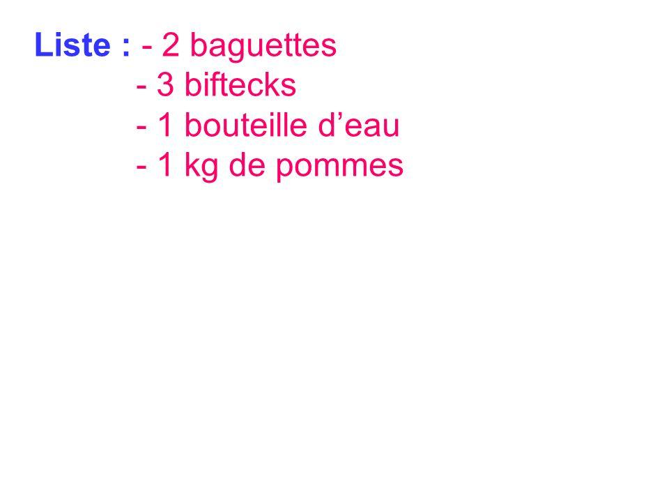 Liste : - 2 baguettes - 3 biftecks - 1 bouteille deau - 1 kg de pommes