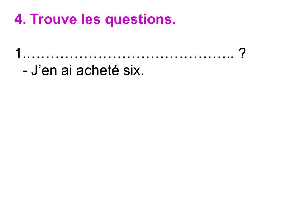 4. Trouve les questions. 1.…………………………………….. ? - Jen ai acheté six.