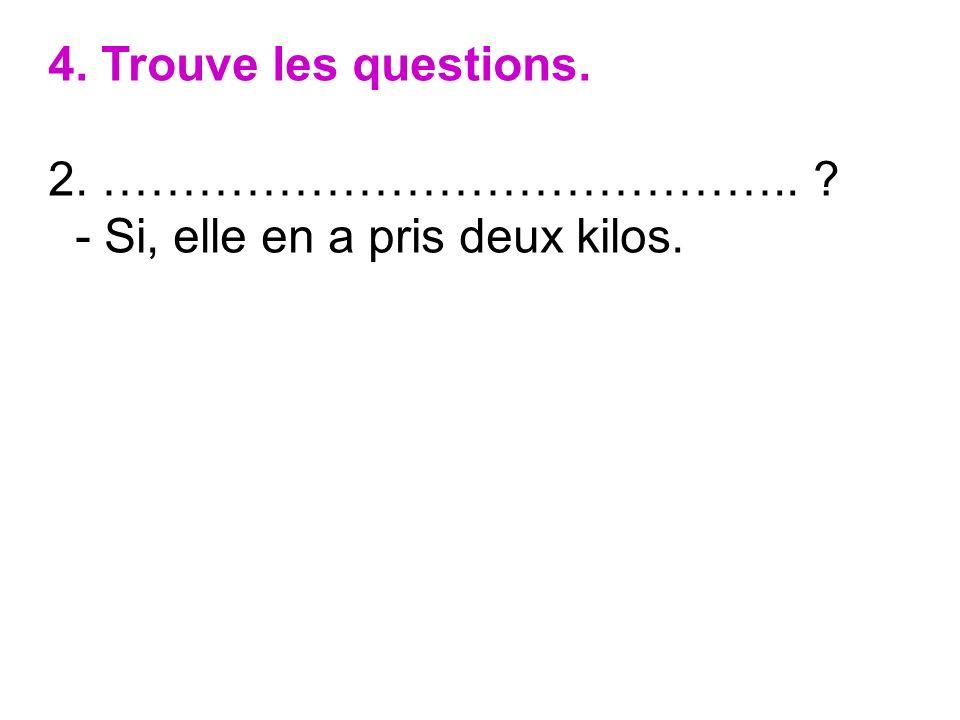 4. Trouve les questions. 2. …………………………………….. ? - Si, elle en a pris deux kilos.