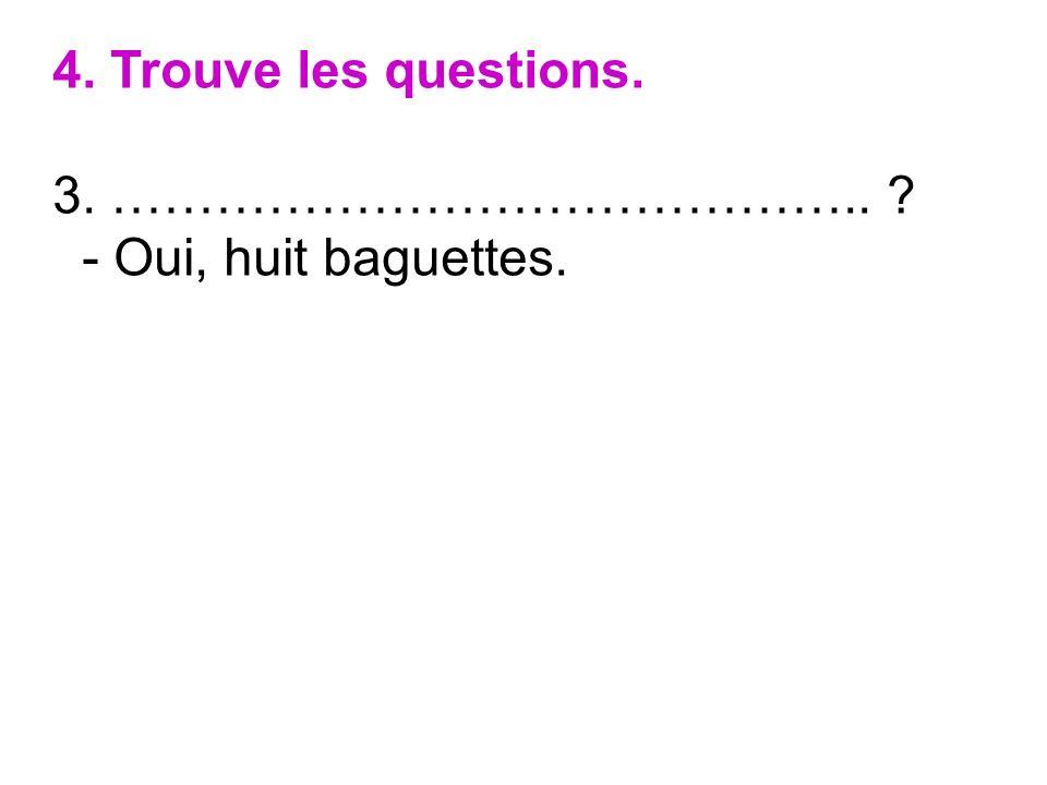 4. Trouve les questions. 3. …………………………………….. ? - Oui, huit baguettes.